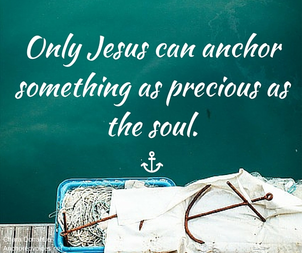 Only Jesus can anchor something as precious as the soul.