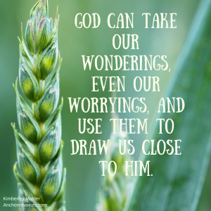 God can take our wonderings, even our worryings, and use them to draw us close to Him.