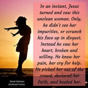 In an instant, Jesus turned and saw this unclean woman. Only, he didn't see her impurities, or scrunch his face up in disgust. In turn, he saw her heart, broken and willing. He knew her