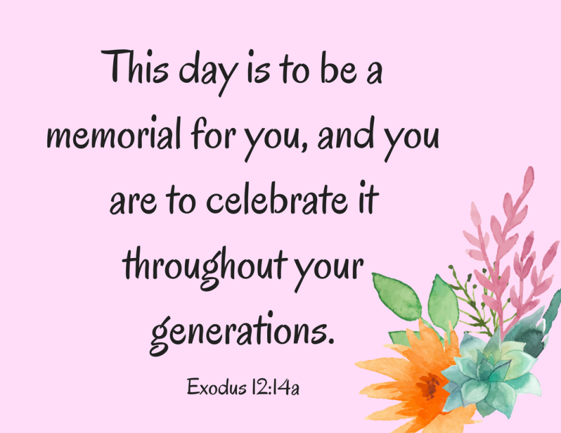 "This day is to be a memorial for you, and you are to celebrate it throughout your generations…"" Exodus 12_14a"